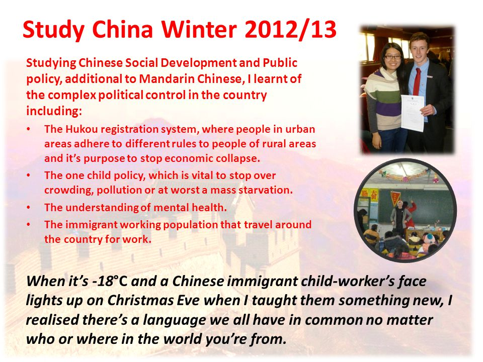 Study China Winter 2012/13 When it's -18°C and a Chinese immigrant child-worker's face lights up on Christmas Eve when I taught them something new, I realised there's a language we all have in common no matter who or where in the world you're from.