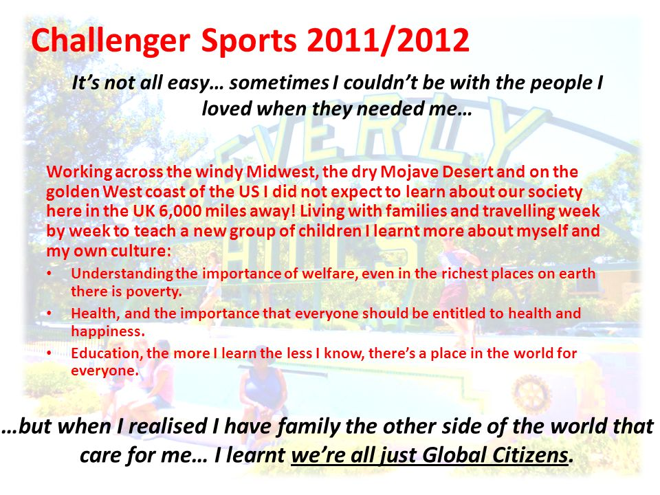 Challenger Sports 2011/2012 It's not all easy… sometimes I couldn't be with the people I loved when they needed me… …but when I realised I have family the other side of the world that care for me… I learnt we're all just Global Citizens.