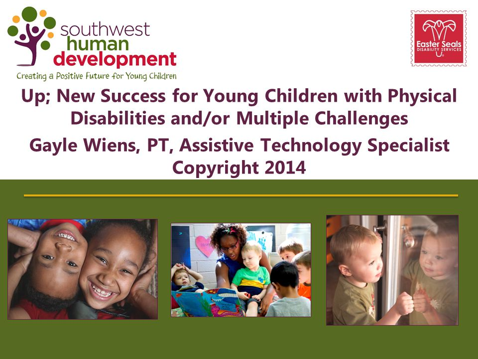 Up; New Success for Young Children with Physical Disabilities and/or Multiple Challenges Gayle Wiens, PT, Assistive Technology Specialist Copyright 20