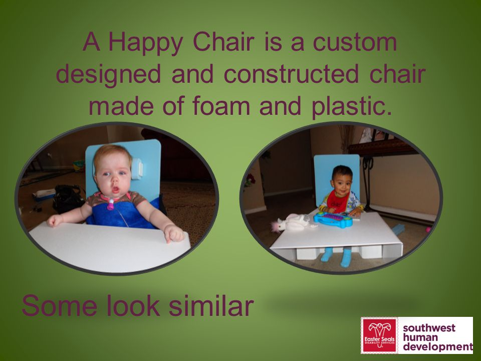A Happy Chair is a custom designed and constructed chair made of foam and plastic. Some look similar