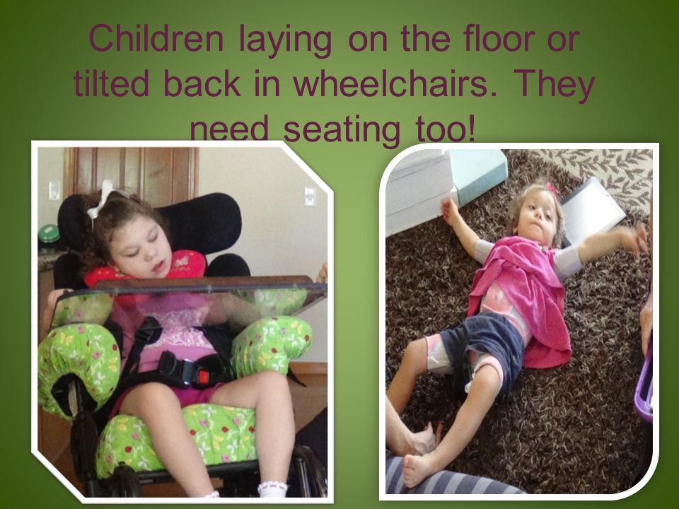 Children laying on the floor or tilted back in wheelchairs. They need seating too!