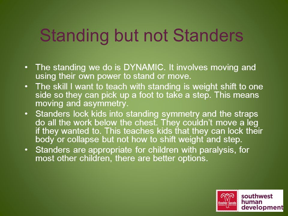 Standing but not Standers The standing we do is DYNAMIC. It involves moving and using their own power to stand or move. The skill I want to teach with