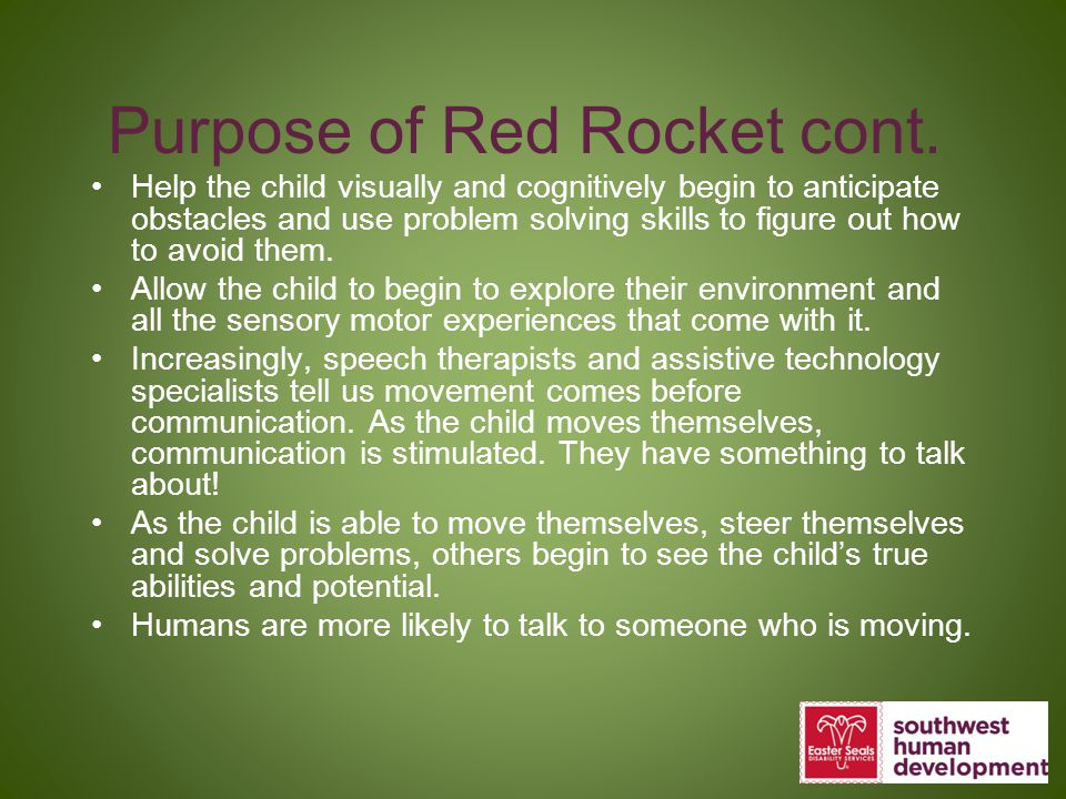 Purpose of Red Rocket cont. Help the child visually and cognitively begin to anticipate obstacles and use problem solving skills to figure out how to