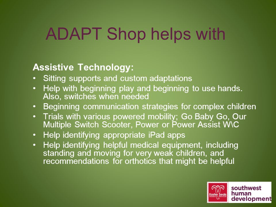 ADAPT Shop helps with Assistive Technology: Sitting supports and custom adaptations Help with beginning play and beginning to use hands. Also, switche