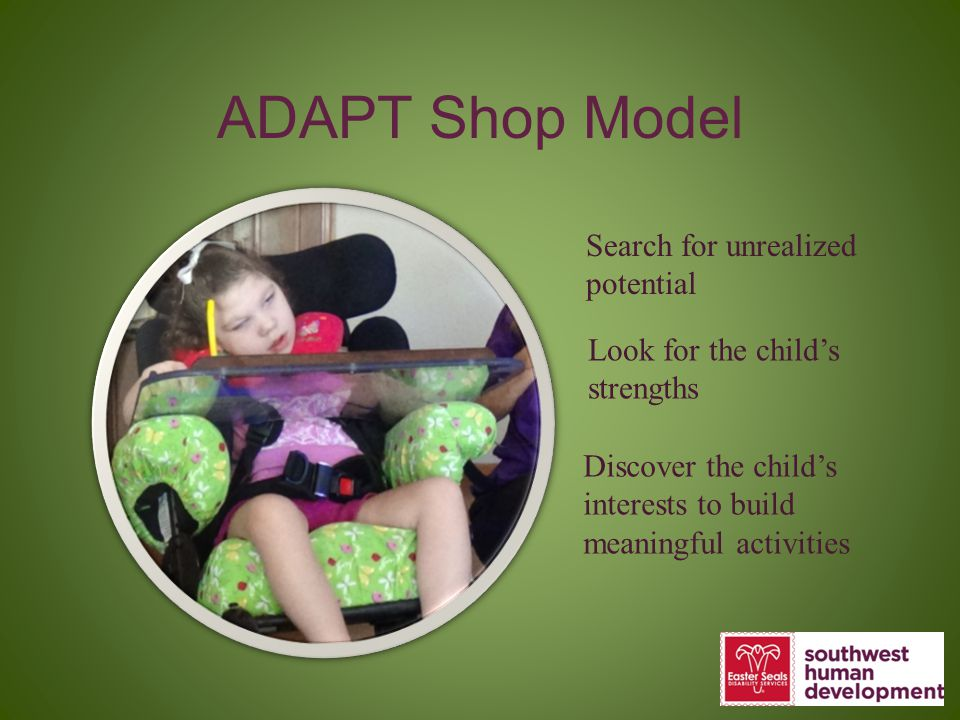 ADAPT Shop Model Search for unrealized potential Look for the child's strengths Discover the child's interests to build meaningful activities