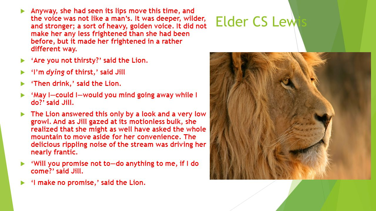 Elder CS Lewis  Anyway, she had seen its lips move this time, and the voice was not like a man's. It was deeper, wilder, and stronger; a sort of heav