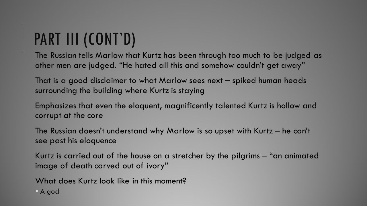 "PART III (CONT'D) The Russian tells Marlow that Kurtz has been through too much to be judged as other men are judged. ""He hated all this and somehow c"