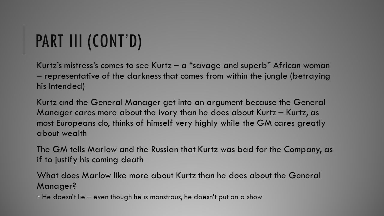 PART III (CONT'D) The Russian exits for fear of his life from the General Manager and his men He tells Marlow that it was Kurtz who ordered the attack Later, Marlow finds Kurtz crawling in the jungle in the middle of the night.