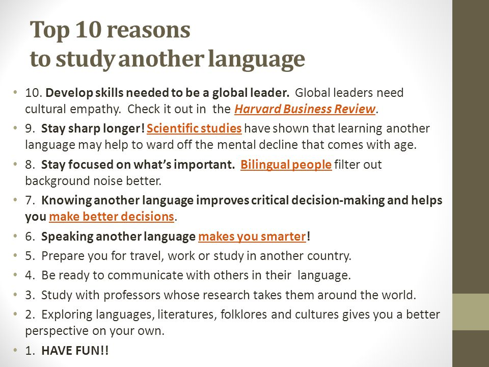 Top 10 reasons to study another language 10. Develop skills needed to be a global leader. Global leaders need cultural empathy. Check it out in the Ha