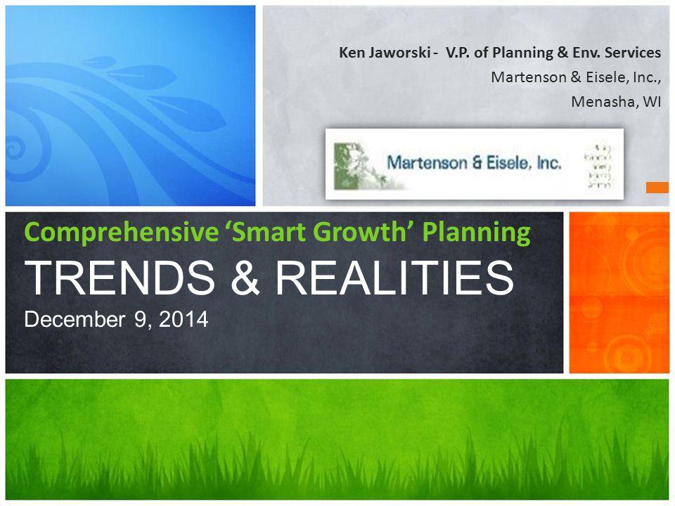 Ken Jaworski - V.P. of Planning & Env. Services Martenson & Eisele, Inc., Menasha, WI Comprehensive 'Smart Growth' Planning TRENDS & REALITIES Decembe