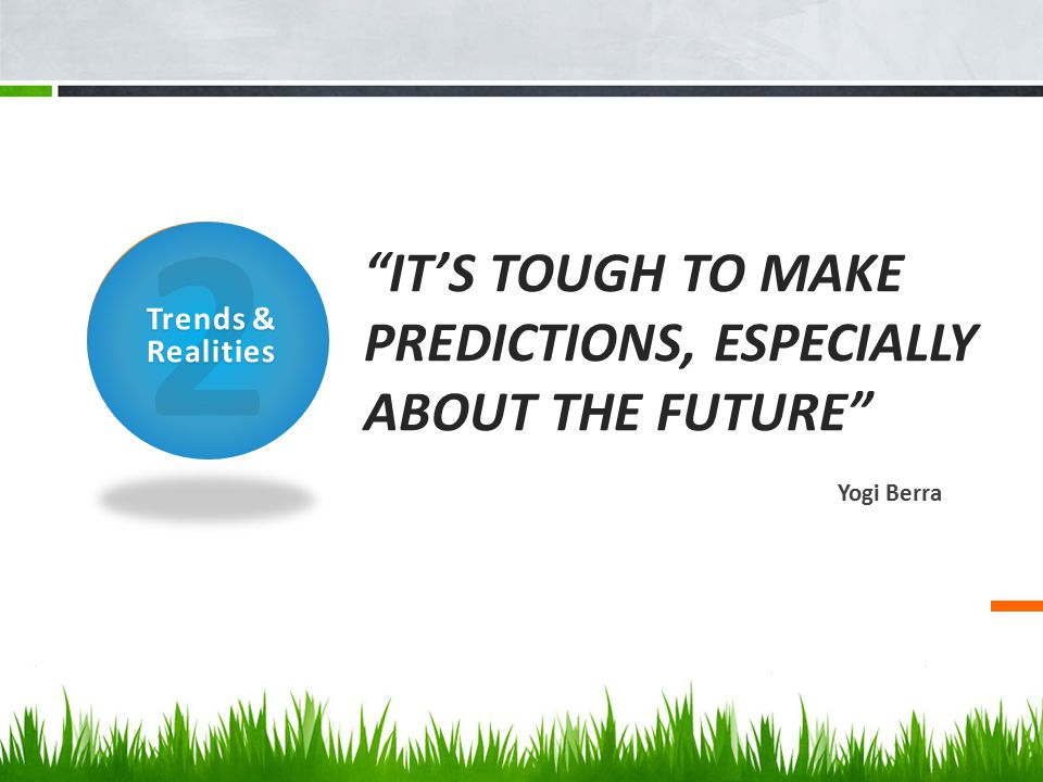 """""""IT'S TOUGH TO MAKE PREDICTIONS, ESPECIALLY ABOUT THE FUTURE"""" Yogi Berra 2 Trends & Realities"""