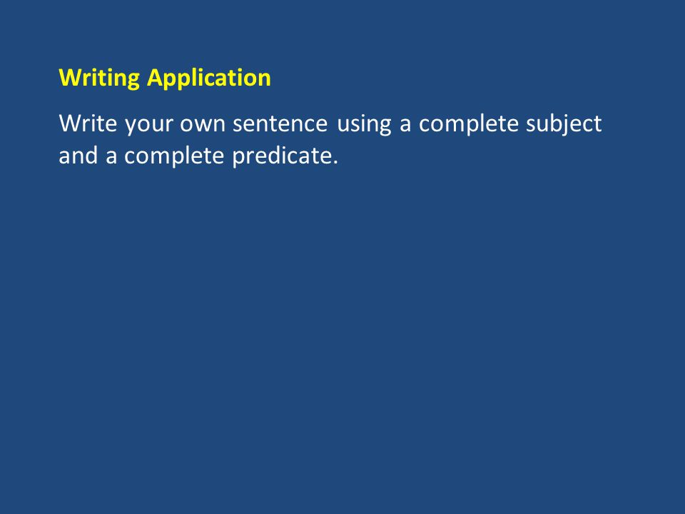 Writing Application Write your own sentence using a complete subject and a complete predicate.
