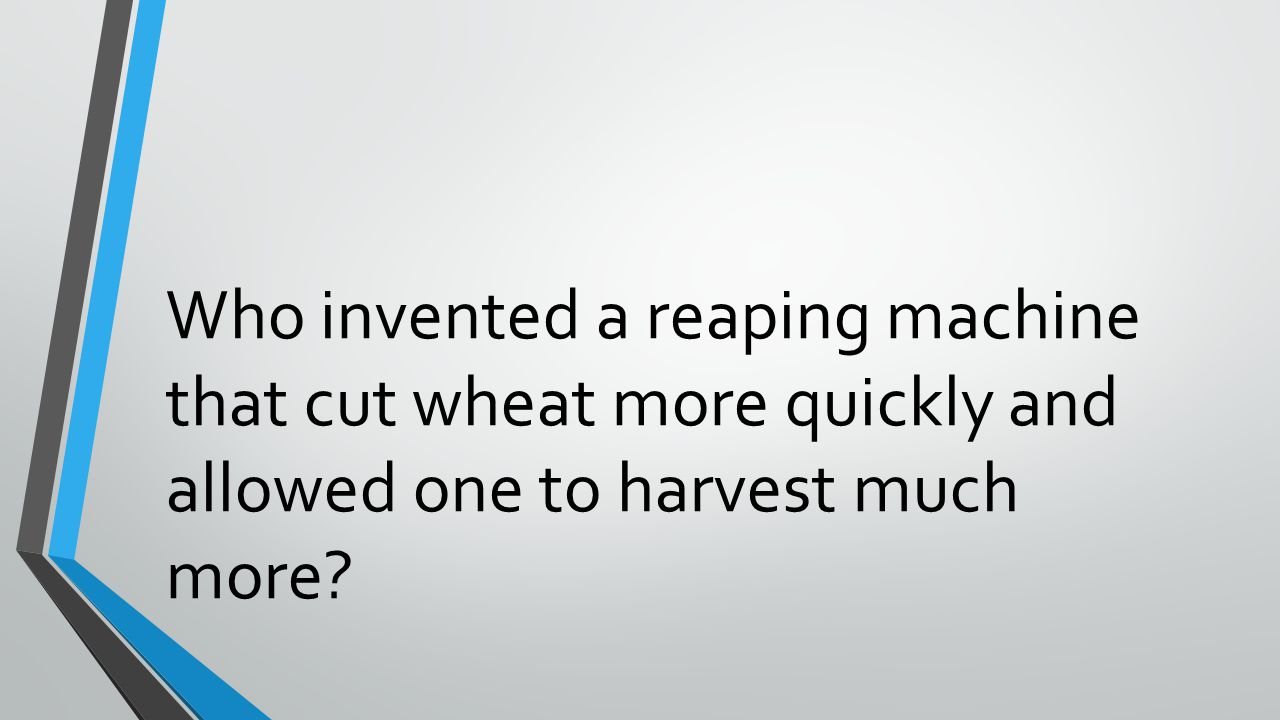 Who invented a reaping machine that cut wheat more quickly and allowed one to harvest much more?