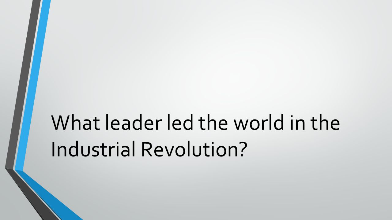 What leader led the world in the Industrial Revolution?