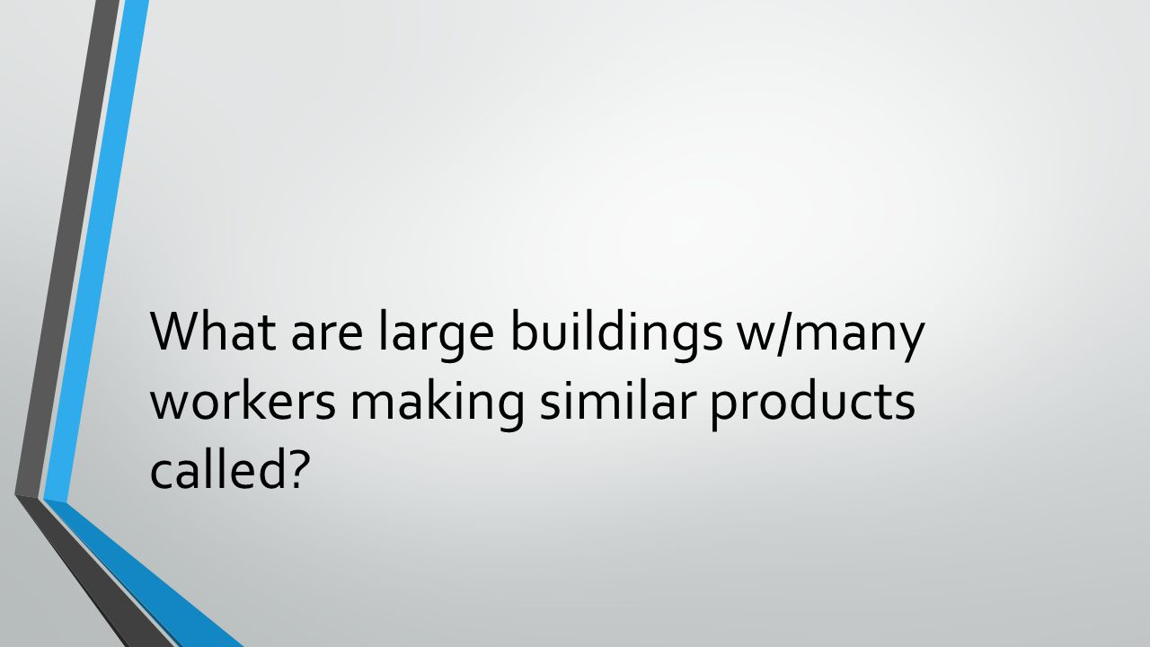 What are large buildings w/many workers making similar products called?