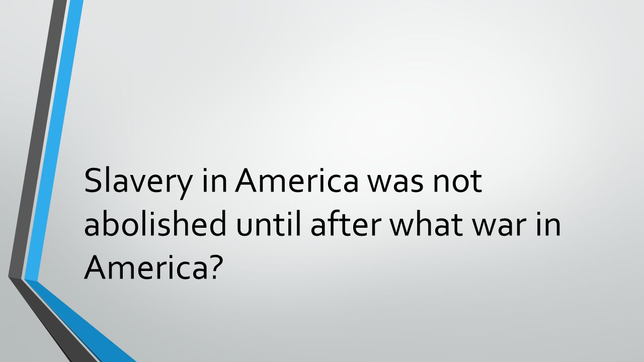 Slavery in America was not abolished until after what war in America?