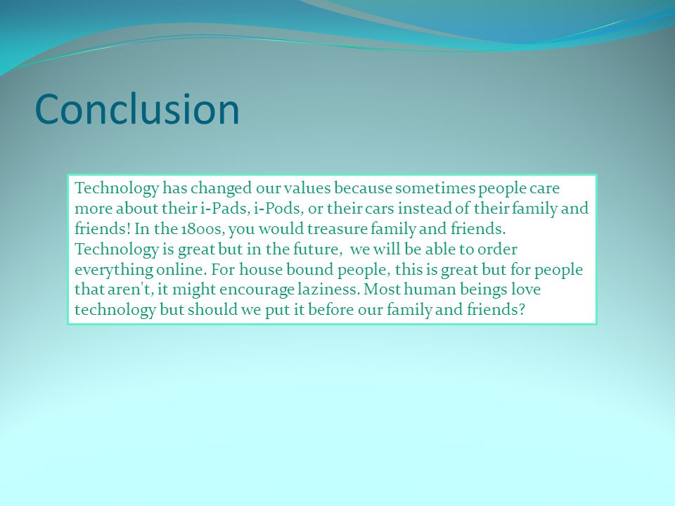 Conclusion Technology has changed our values because sometimes people care more about their i-Pads, i-Pods, or their cars instead of their family and friends.