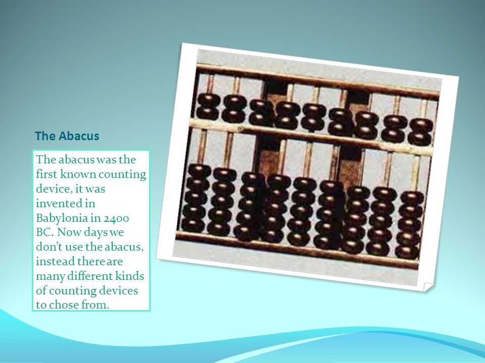 The Abacus The abacus was the first known counting device, it was invented in Babylonia in 2400 BC.