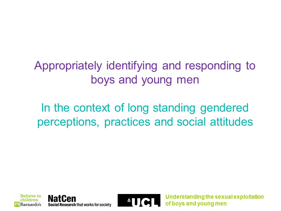 Understanding the sexual exploitation of boys and young men Appropriately identifying and responding to boys and young men In the context of long standing gendered perceptions, practices and social attitudes
