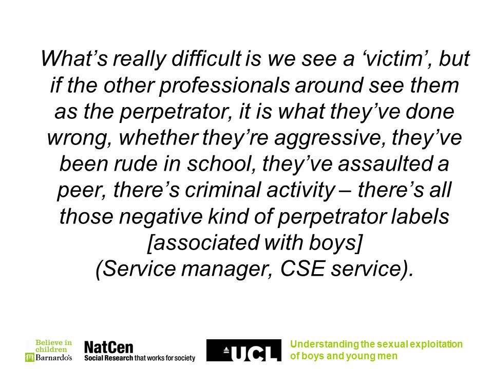 Understanding the sexual exploitation of boys and young men What's really difficult is we see a 'victim', but if the other professionals around see them as the perpetrator, it is what they've done wrong, whether they're aggressive, they've been rude in school, they've assaulted a peer, there's criminal activity – there's all those negative kind of perpetrator labels [associated with boys] (Service manager, CSE service).
