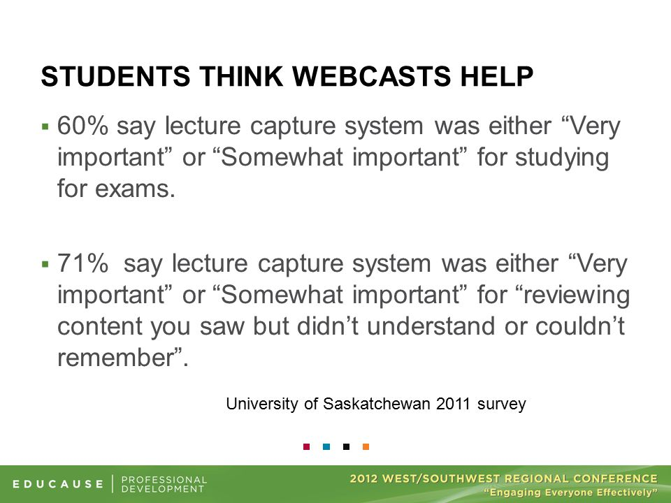STUDENTS THINK WEBCASTS HELP University of Saskatchewan 2011 survey  60% say lecture capture system was either Very important or Somewhat important for studying for exams.
