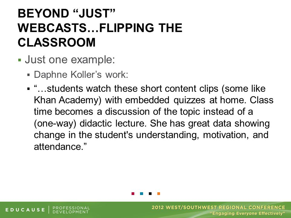 "BEYOND ""JUST"" WEBCASTS…FLIPPING THE CLASSROOM  Just one example:  Daphne Koller's work:  ""…students watch these short content clips (some like Khan"