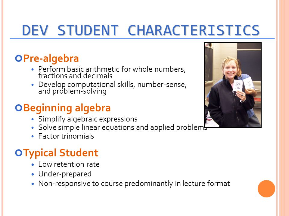 DEV STUDENT CHARACTERISTICS Pre-algebra Perform basic arithmetic for whole numbers, fractions and decimals Develop computational skills, number-sense,