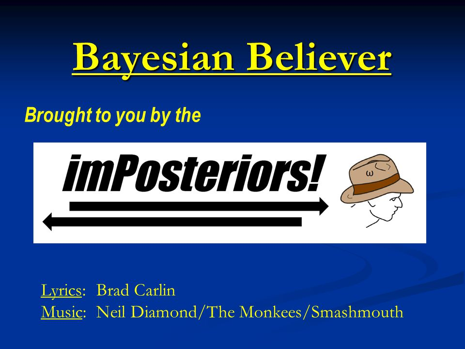 Bayesian Believer Brought to you by the Lyrics: Brad Carlin Music: Neil Diamond/The Monkees/Smashmouth