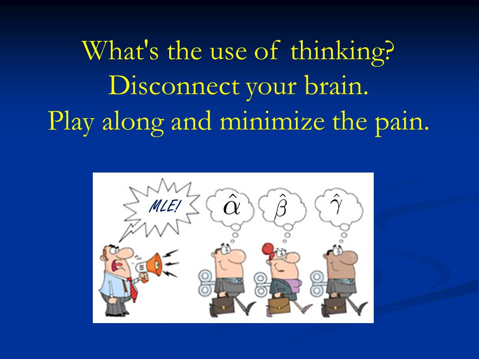 What's the use of thinking? Disconnect your brain. Play along and minimize the pain. MLE!
