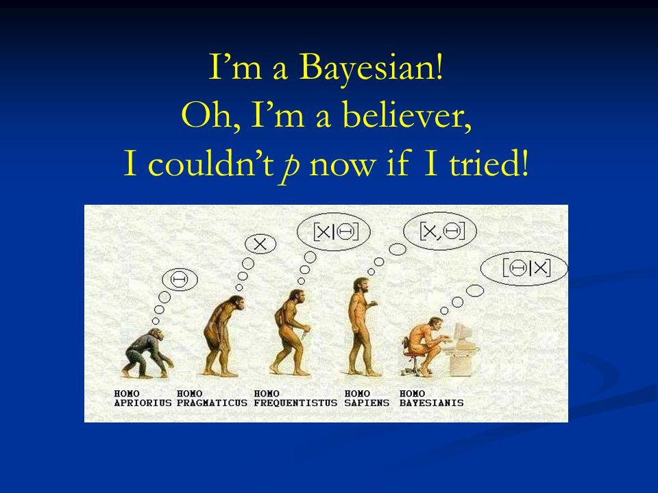 I'm a Bayesian! Oh, I'm a believer, I couldn't p now if I tried!