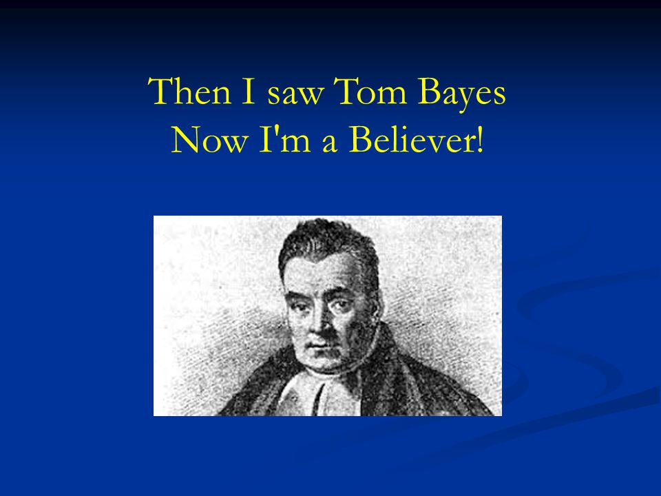 Then I saw Tom Bayes Now I'm a Believer!
