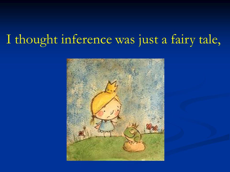 I thought inference was just a fairy tale,