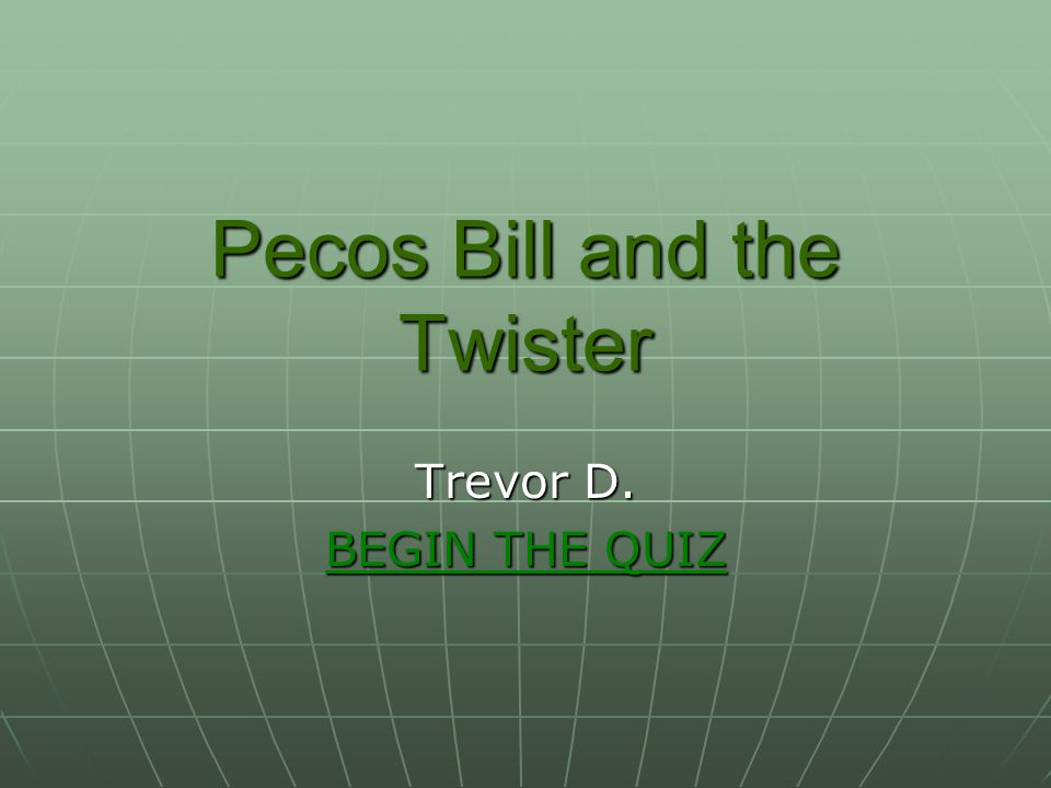Pecos Bill and the Twister Trevor D. BEGIN THE QUIZ BEGIN THE QUIZ