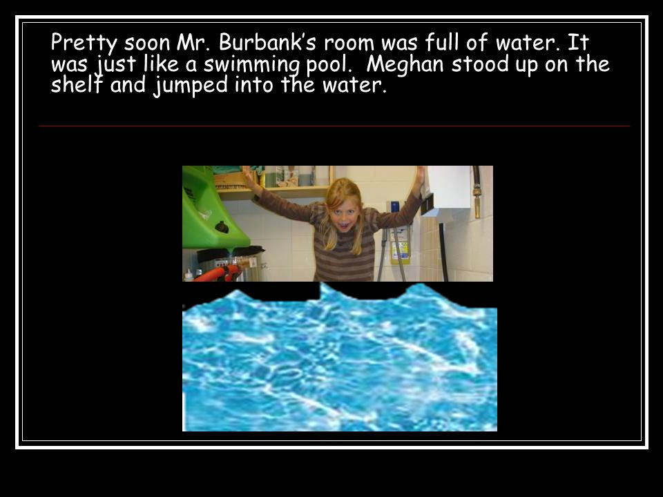 Pretty soon Mr. Burbank's room was full of water. It was just like a swimming pool. Meghan stood up on the shelf and jumped into the water.
