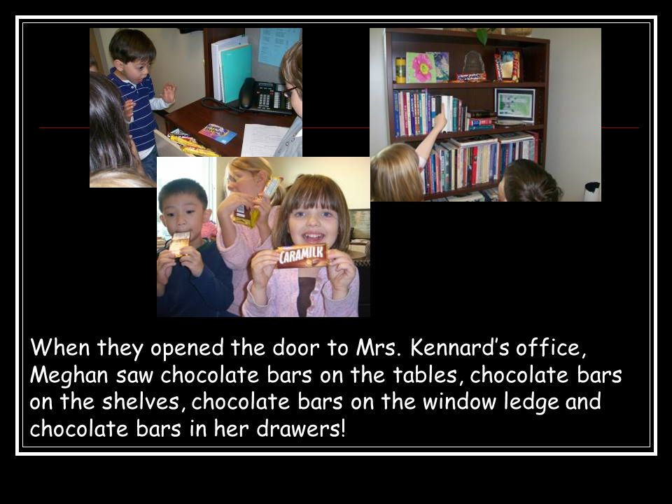 When they opened the door to Mrs. Kennard's office, Meghan saw chocolate bars on the tables, chocolate bars on the shelves, chocolate bars on the wind