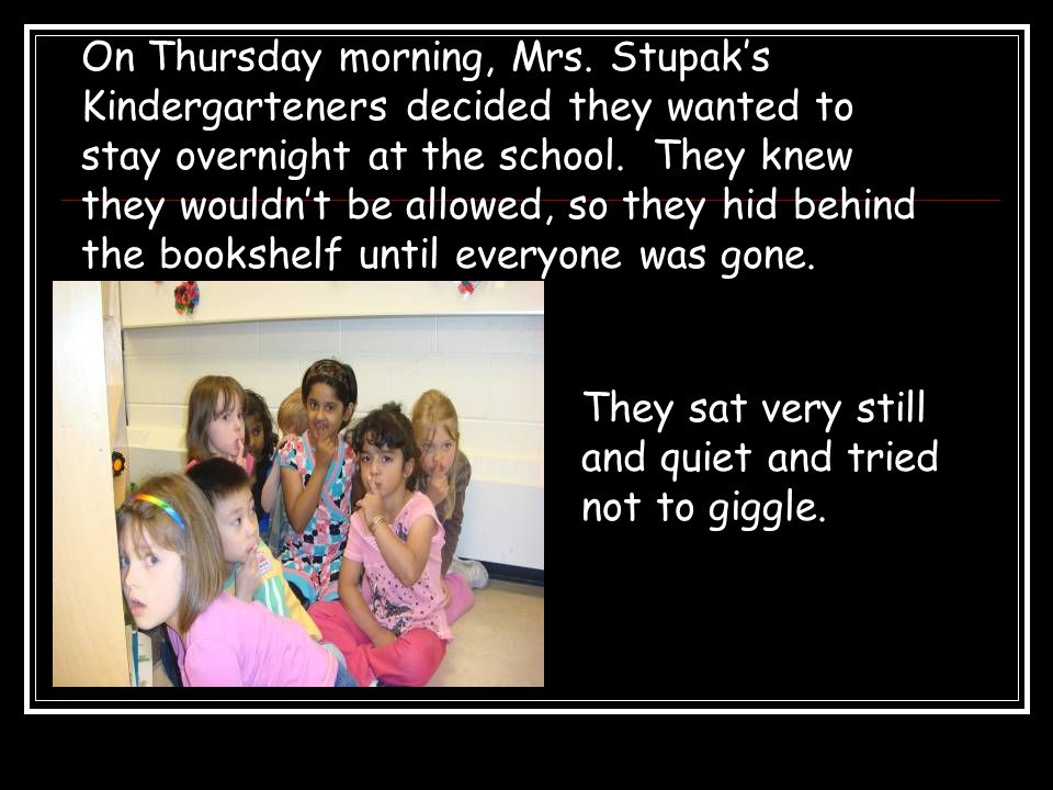 They sat very still and quiet and tried not to giggle. On Thursday morning, Mrs. Stupak's Kindergarteners decided they wanted to stay overnight at the