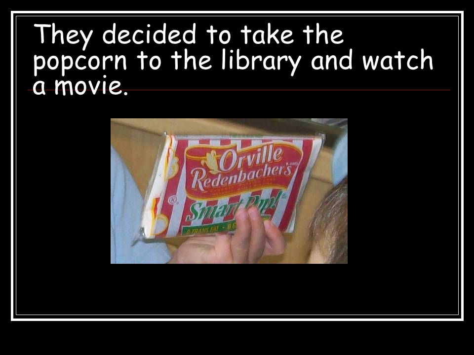 They decided to take the popcorn to the library and watch a movie.