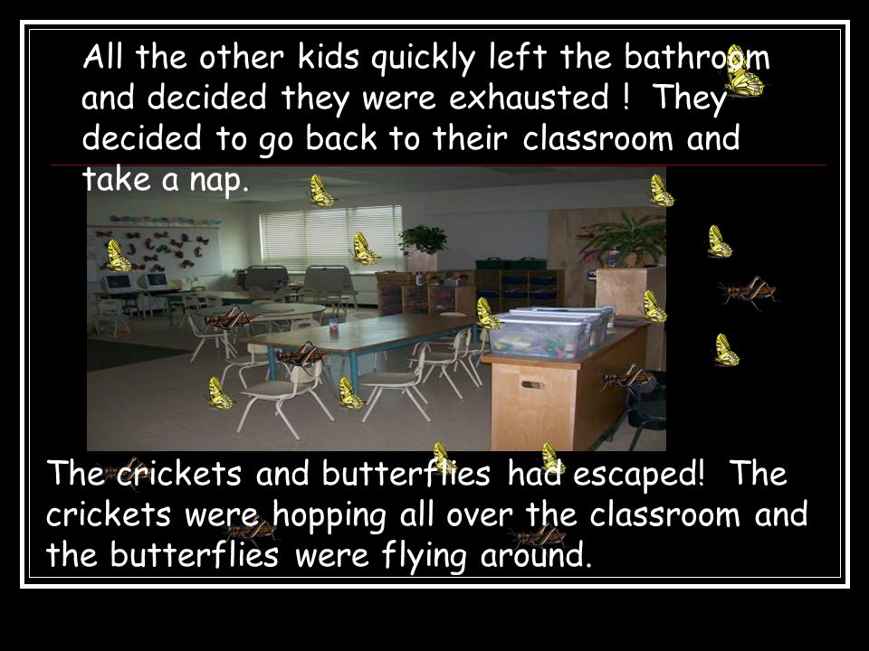 All the other kids quickly left the bathroom and decided they were exhausted ! They decided to go back to their classroom and take a nap. The crickets