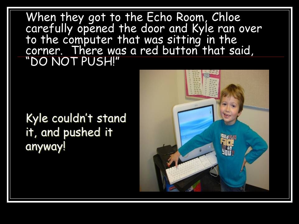 When they got to the Echo Room, Chloe carefully opened the door and Kyle ran over to the computer that was sitting in the corner.