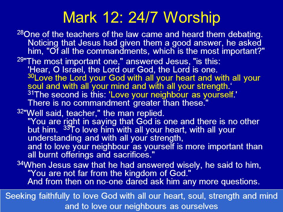 Mark 12: 24/7 Worship 28 One of the teachers of the law came and heard them debating. Noticing that Jesus had given them a good answer, he asked him,