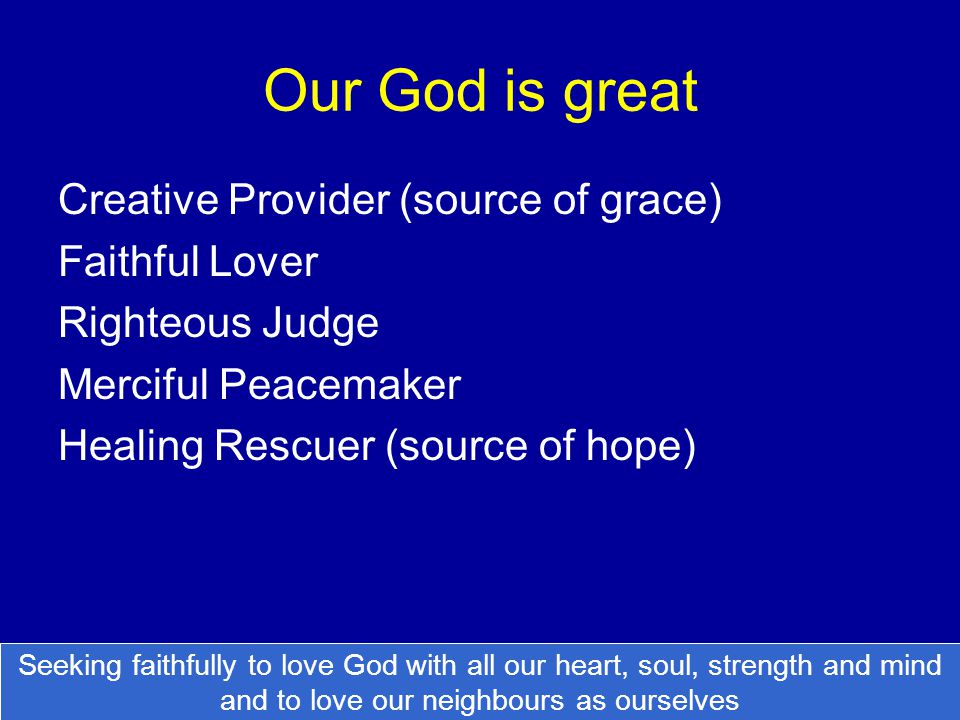 Our God is great Creative Provider (source of grace) Faithful Lover Righteous Judge Merciful Peacemaker Healing Rescuer (source of hope) Seeking faith