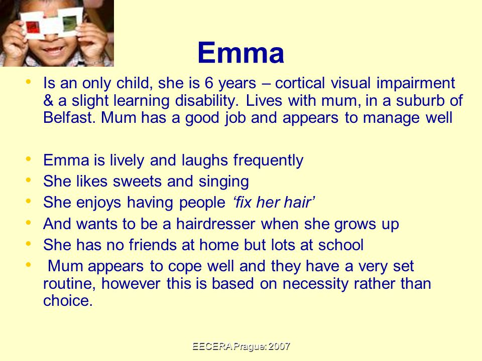 EECERA Prague: 2007 Emma Is an only child, she is 6 years – cortical visual impairment & a slight learning disability.