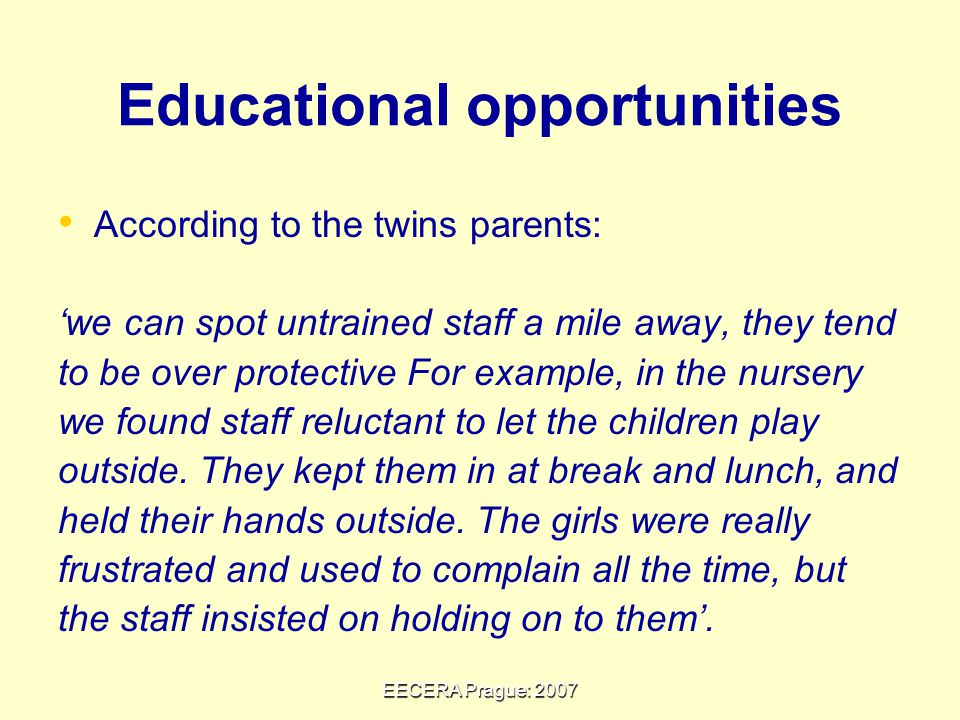 EECERA Prague: 2007 Educational opportunities According to the twins parents: 'we can spot untrained staff a mile away, they tend to be over protective For example, in the nursery we found staff reluctant to let the children play outside.