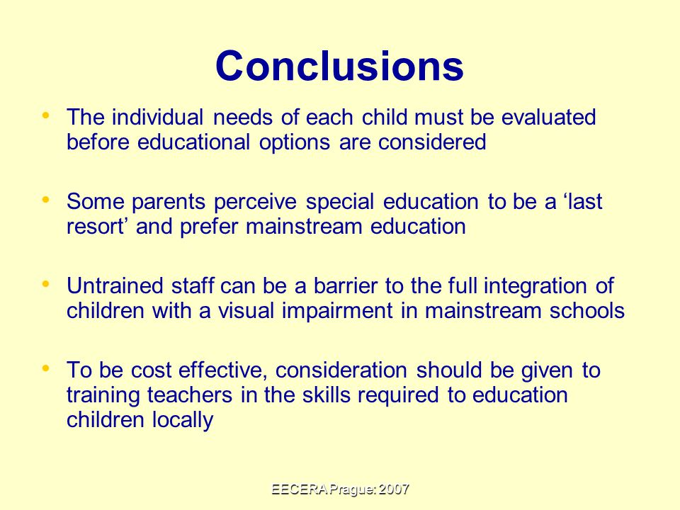 EECERA Prague: 2007 The individual needs of each child must be evaluated before educational options are considered Some parents perceive special education to be a 'last resort' and prefer mainstream education Untrained staff can be a barrier to the full integration of children with a visual impairment in mainstream schools To be cost effective, consideration should be given to training teachers in the skills required to education children locally Conclusions