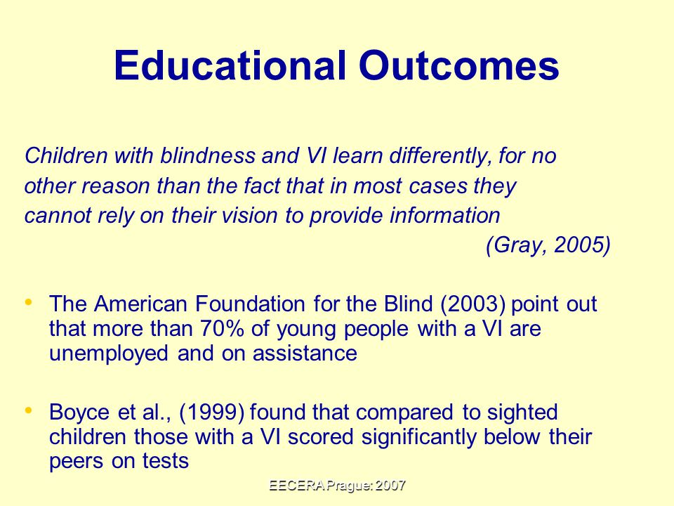 EECERA Prague: 2007 Educational Outcomes Children with blindness and VI learn differently, for no other reason than the fact that in most cases they cannot rely on their vision to provide information (Gray, 2005) The American Foundation for the Blind (2003) point out that more than 70% of young people with a VI are unemployed and on assistance Boyce et al., (1999) found that compared to sighted children those with a VI scored significantly below their peers on tests