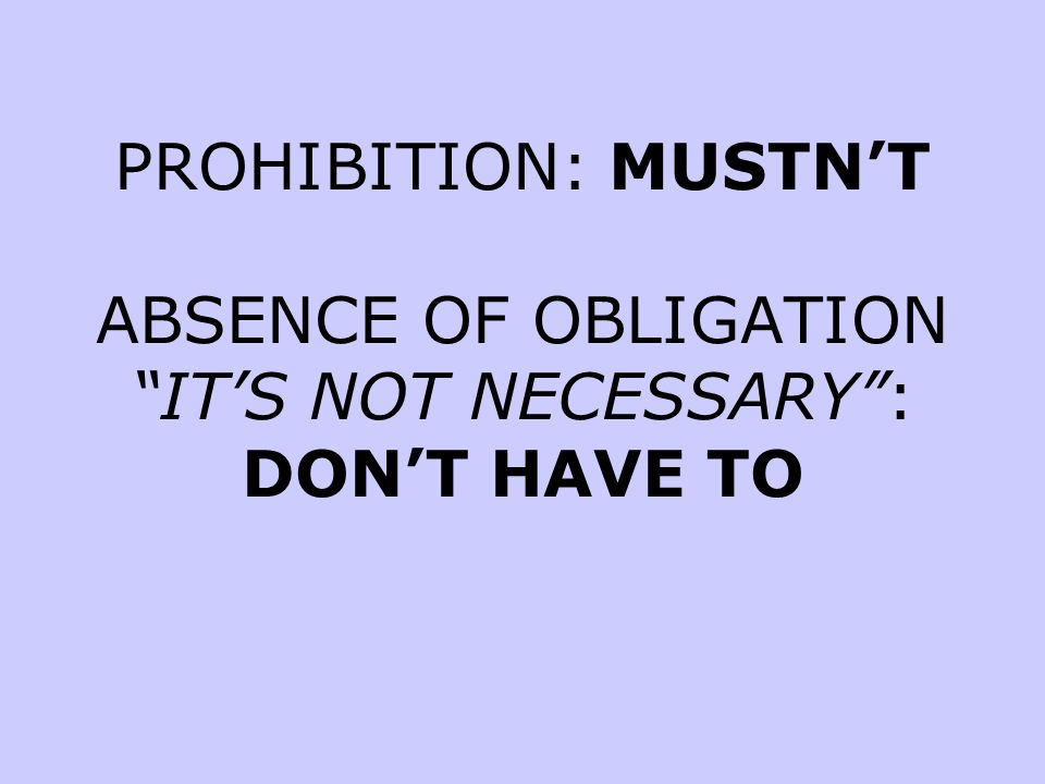 PROHIBITION: MUSTN'T ABSENCE OF OBLIGATION IT'S NOT NECESSARY : DON'T HAVE TO