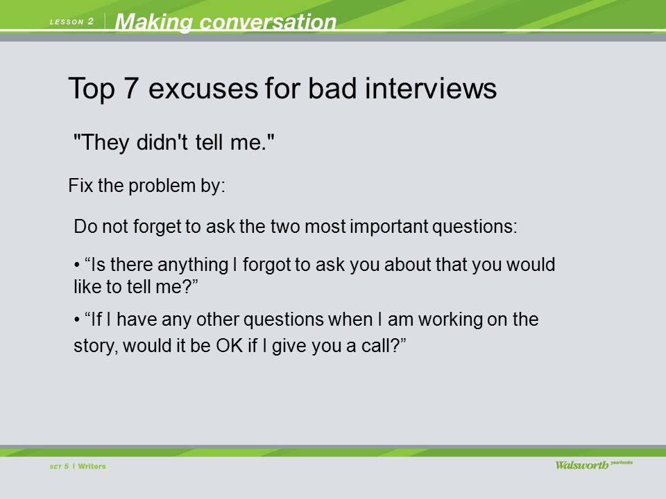 They didn t tell me. Do not forget to ask the two most important questions: Is there anything I forgot to ask you about that you would like to tell me If I have any other questions when I am working on the story, would it be OK if I give you a call Fix the problem by: Top 7 excuses for bad interviews