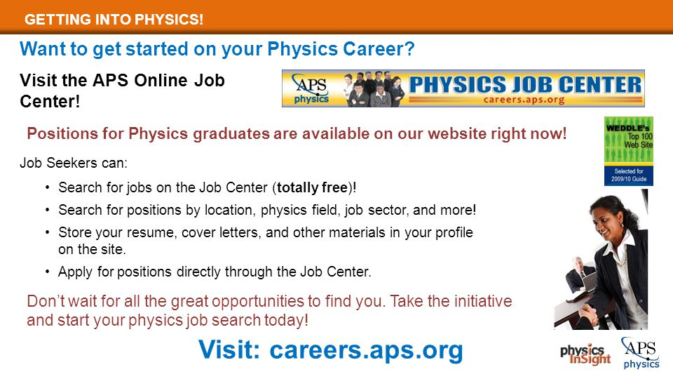 GETTING INTO PHYSICS! Want to get started on your Physics Career? Visit the APS Online Job Center! Search for jobs on the Job Center (totally free)! S