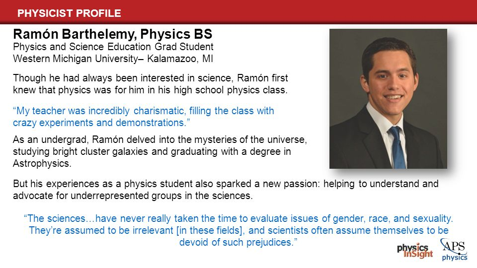 PHYSICIST PROFILE Physics and Science Education Grad Student Western Michigan University– Kalamazoo, MI Ramón Barthelemy, Physics BS Though he had alw
