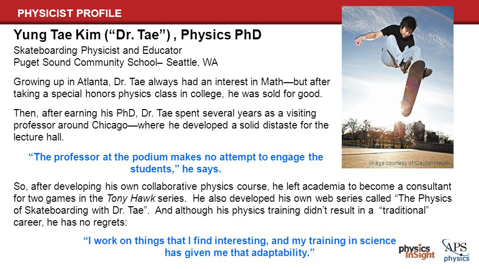 PHYSICIST PROFILE Skateboarding Physicist and Educator Puget Sound Community School– Seattle, WA Yung Tae Kim ( Dr.